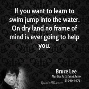 Bruce Lee - If you want to learn to swim jump into the water. On dry land no frame of mind is ever going to help you.