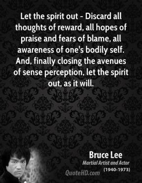 Let the spirit out - Discard all thoughts of reward, all hopes of praise and fears of blame, all awareness of one's bodily self. And, finally closing the avenues of sense perception, let the spirit out, as it will.