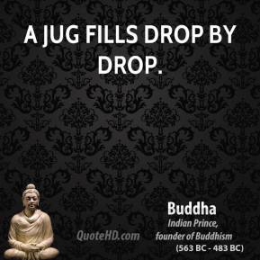 Buddha - A jug fills drop by drop.
