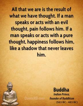 All that we are is the result of what we have thought. If a man speaks or acts with an evil thought, pain follows him. If a man speaks or acts with a pure thought, happiness follows him, like a shadow that never leaves him.