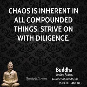 Buddha - Chaos is inherent in all compounded things. Strive on with diligence.