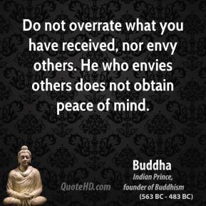 Buddha - Do not overrate what you have received, nor envy others. He who envies others does not obtain peace of mind.