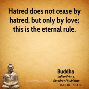 Buddha - Hatred does not cease by hatred, but only by love; this is the eternal rule.
