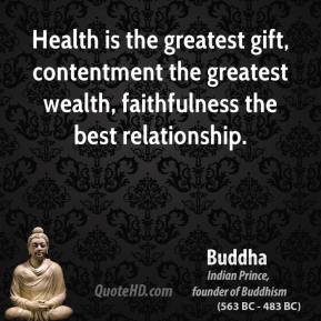 Buddha - Health is the greatest gift, contentment the greatest wealth, faithfulness the best relationship.