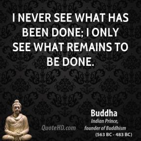 Buddha - I never see what has been done; I only see what remains to be done.