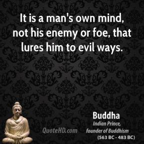 Buddha - It is a man's own mind, not his enemy or foe, that lures him to evil ways.