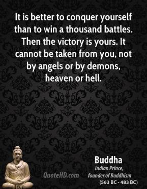 Buddha - It is better to conquer yourself than to win a thousand battles. Then the victory is yours. It cannot be taken from you, not by angels or by demons, heaven or hell.