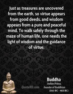 Buddha - Just as treasures are uncovered from the earth, so virtue appears from good deeds, and wisdom appears from a pure and peaceful mind. To walk safely through the maze of human life, one needs the light of wisdom and the guidance of virtue.