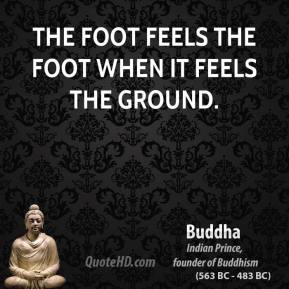 Buddha - The foot feels the foot when it feels the ground.