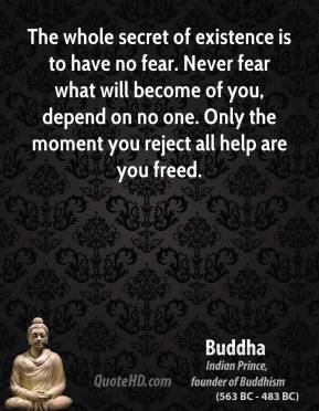 Buddha - The whole secret of existence is to have no fear. Never fear what will become of you, depend on no one. Only the moment you reject all help are you freed.