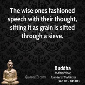Buddha - The wise ones fashioned speech with their thought, sifting it as grain is sifted through a sieve.