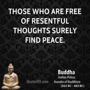 Those who are free of resentful thoughts surely find peace.