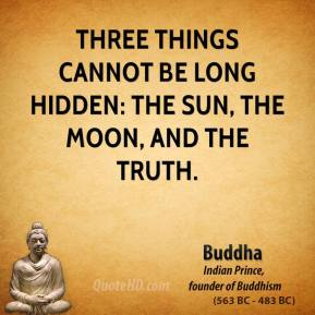 Buddha - Three things cannot be long hidden: the sun, the moon, and the truth.