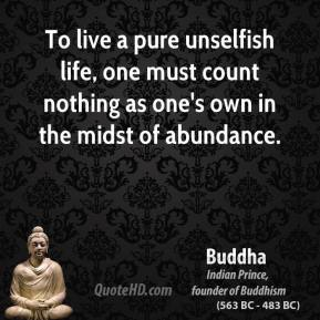 Buddha - To live a pure unselfish life, one must count nothing as one's own in the midst of abundance.