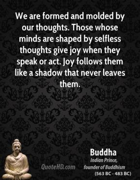 Buddha - We are formed and molded by our thoughts. Those whose minds are shaped by selfless thoughts give joy when they speak or act. Joy follows them like a shadow that never leaves them.