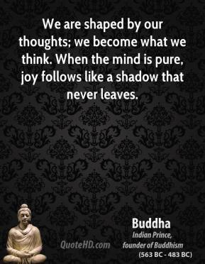 Buddha - We are shaped by our thoughts; we become what we think. When the mind is pure, joy follows like a shadow that never leaves.