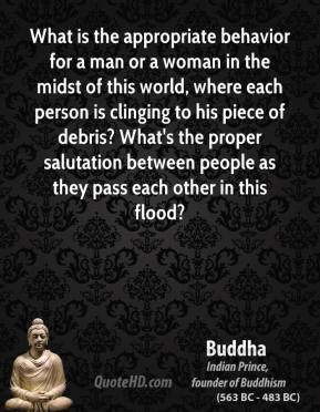 Buddha - What is the appropriate behavior for a man or a woman in the midst of this world, where each person is clinging to his piece of debris? What's the proper salutation between people as they pass each other in this flood?