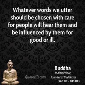 Buddha - Whatever words we utter should be chosen with care for people will hear them and be influenced by them for good or ill.