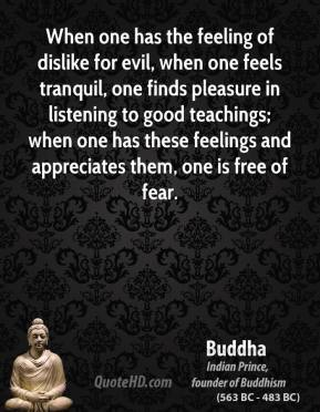 Buddha - When one has the feeling of dislike for evil, when one feels tranquil, one finds pleasure in listening to good teachings; when one has these feelings and appreciates them, one is free of fear.