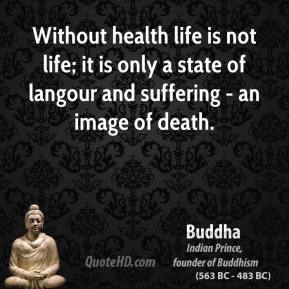 Buddha - Without health life is not life; it is only a state of langour and suffering - an image of death.