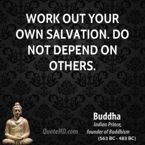 Buddha - Work out your own salvation. Do not depend on others.