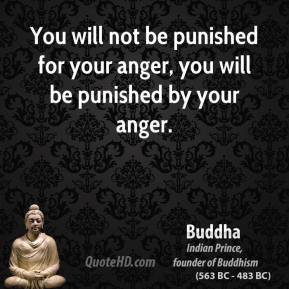 Buddha - You will not be punished for your anger, you will be punished by your anger.