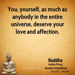 Buddha - You, yourself, as much as anybody in the entire universe, deserve your love and affection.