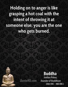 Buddha - Holding on to anger is like grasping a hot coal with the intent of throwing it at someone else; you are the one who gets burned.