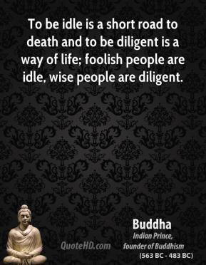 To be idle is a short road to death and to be diligent is a way of life; foolish people are idle, wise people are diligent.