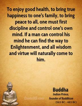Buddha - To enjoy good health, to bring true happiness to one's family, to bring peace to all, one must first discipline and control one's own mind. If a man can control his mind he can find the way to Enlightenment, and all wisdom and virtue will naturally come to him.