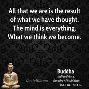 Buddha - All that we are is the result of what we have thought. The mind is everything. What we think we become.