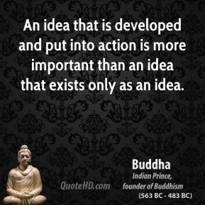An idea that is developed and put into action is more important than an idea that exists only as an idea.