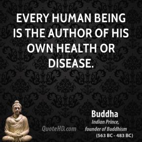 Buddha - Every human being is the author of his own health or disease.