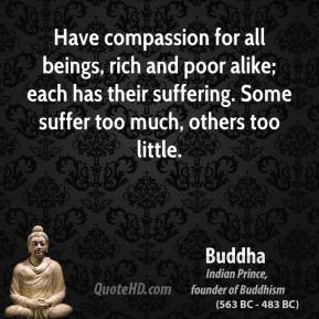 Buddha - Have compassion for all beings, rich and poor alike; each has their suffering. Some suffer too much, others too little.