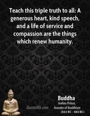 Buddha - Teach this triple truth to all: A generous heart, kind speech, and a life of service and compassion are the things which renew humanity.