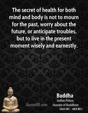 Buddha - The secret of health for both mind and body is not to mourn for the past, worry about the future, or anticipate troubles, but to live in the present moment wisely and earnestly.