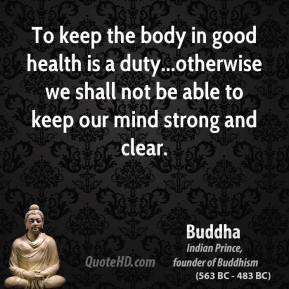 To keep the body in good health is a duty...otherwise we shall not be able to keep our mind strong and clear.