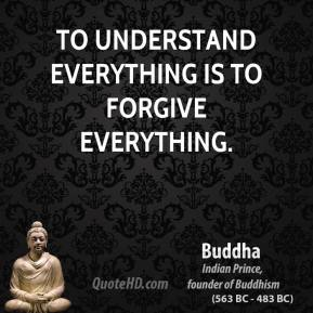 Buddha - To understand everything is to forgive everything.