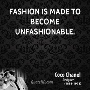 Fashion is made to become unfashionable.