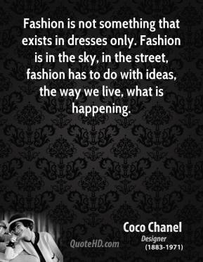 Fashion is not something that exists in dresses only. Fashion is in the sky, in the street, fashion has to do with ideas, the way we live, what is happening.