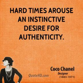 Coco Chanel - Hard times arouse an instinctive desire for authenticity.