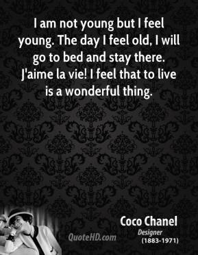 I am not young but I feel young. The day I feel old, I will go to bed and stay there. J'aime la vie! I feel that to live is a wonderful thing.