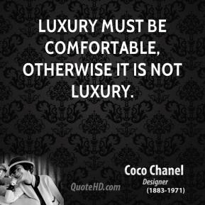 Coco Chanel - Luxury must be comfortable, otherwise it is not luxury.