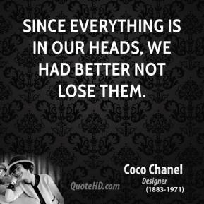 Coco Chanel - Since everything is in our heads, we had better not lose them.