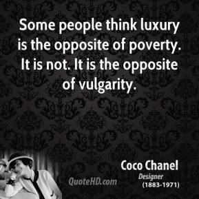 Coco Chanel - Some people think luxury is the opposite of poverty. It is not. It is the opposite of vulgarity.