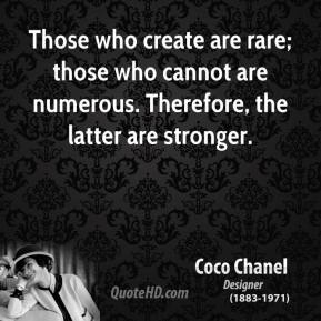 Coco Chanel - Those who create are rare; those who cannot are numerous. Therefore, the latter are stronger.