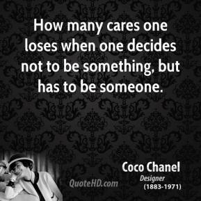Coco Chanel - How many cares one loses when one decides not to be something, but has to be someone.