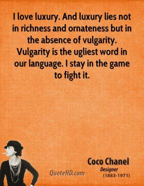 Coco Chanel - I love luxury. And luxury lies not in richness and ornateness but in the absence of vulgarity. Vulgarity is the ugliest word in our language. I stay in the game to fight it.