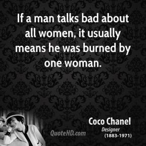 Coco Chanel - If a man talks bad about all women, it usually means he was burned by one woman.