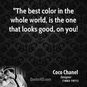 """The best color in the whole world, is the one that looks good, on you!"